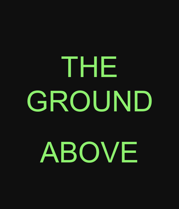 THE GROUND  ABOVE