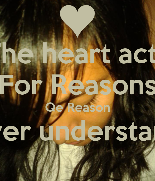 The heart acts For Reasons Qe Reason Never understand ..