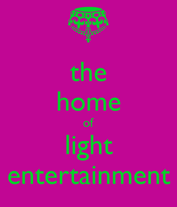 the home of light entertainment
