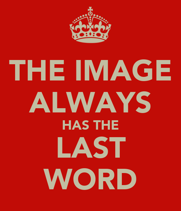 THE IMAGE ALWAYS HAS THE LAST WORD