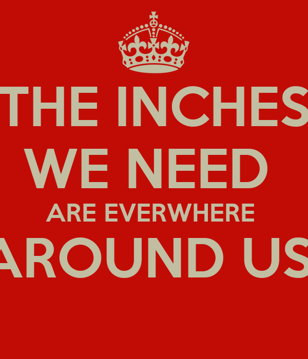 THE INCHES  WE NEED  ARE EVERWHERE  AROUND US