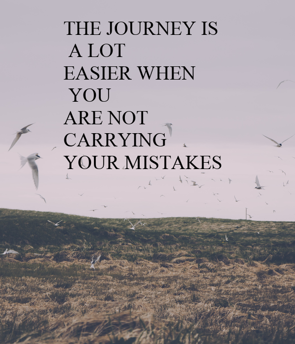 THE JOURNEY IS  A LOT EASIER WHEN  YOU  ARE NOT  CARRYING YOUR MISTAKES