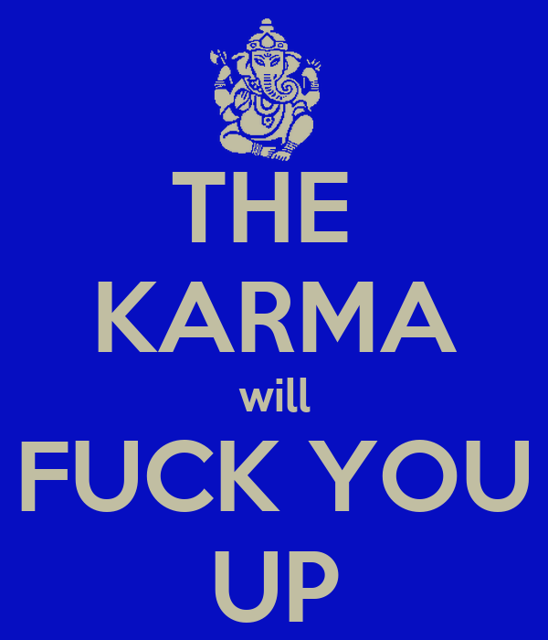 THE  KARMA will FUCK YOU UP