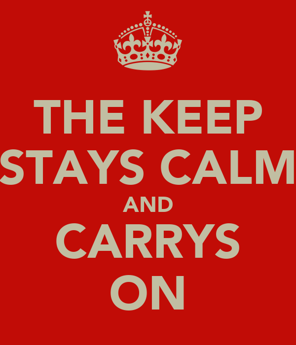 THE KEEP STAYS CALM AND CARRYS ON