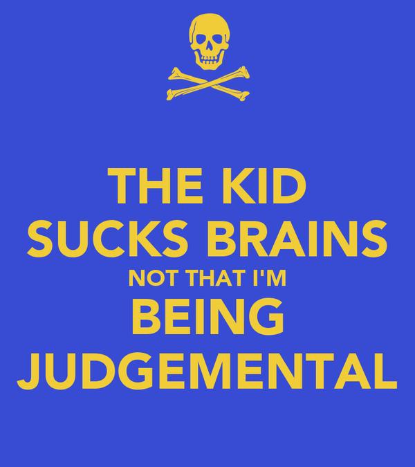 THE KID SUCKS BRAINS NOT THAT I'M BEING JUDGEMENTAL
