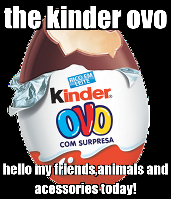 the kinder ovo hello my friends,animals and acessories today!