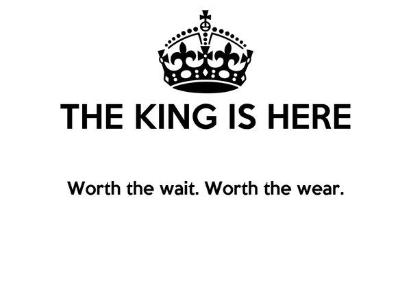THE KING IS HERE  Worth the wait. Worth the wear.