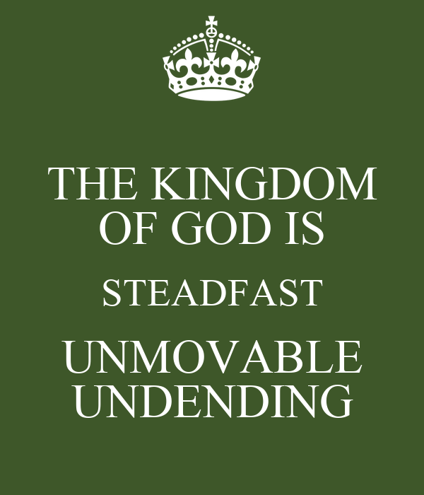 THE KINGDOM OF GOD IS STEADFAST UNMOVABLE UNDENDING