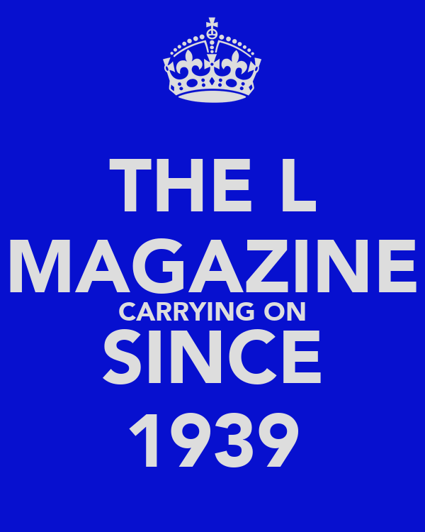 THE L MAGAZINE CARRYING ON SINCE 1939