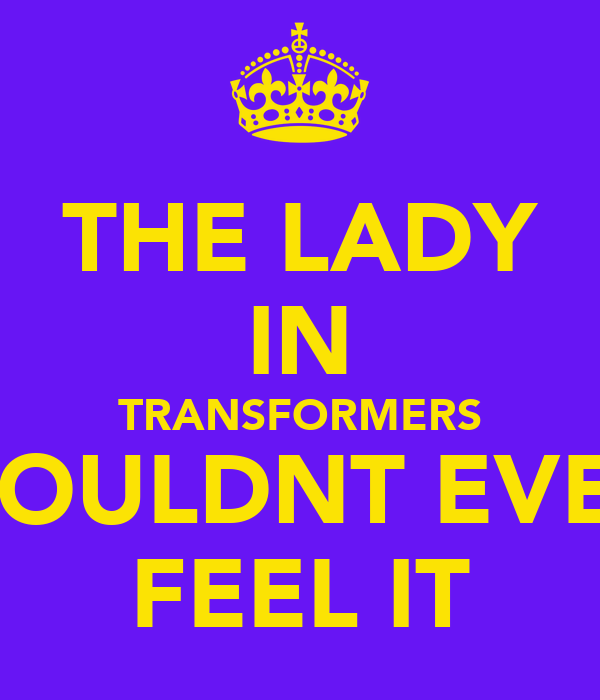THE LADY IN TRANSFORMERS WOULDNT EVEN FEEL IT