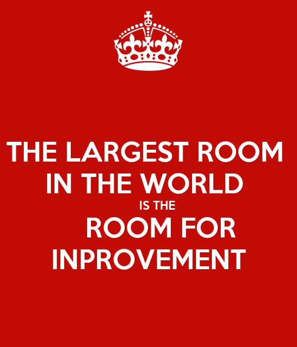 THE LARGEST ROOM  IN THE WORLD       IS THE    ROOM FOR INPROVEMENT