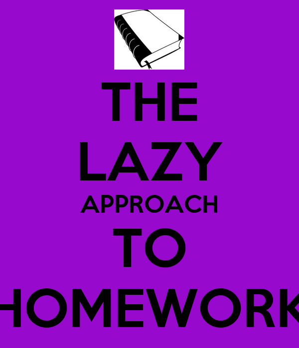 THE LAZY APPROACH TO HOMEWORK