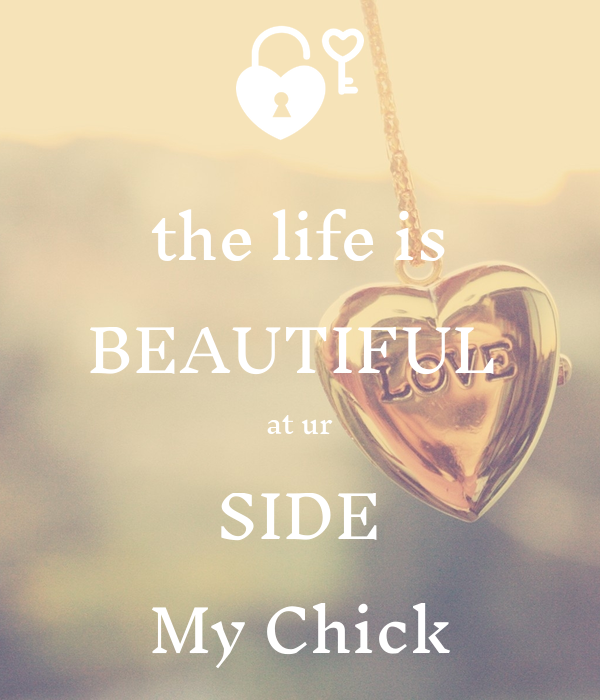 the life is BEAUTIFUL  at ur SIDE My Chick