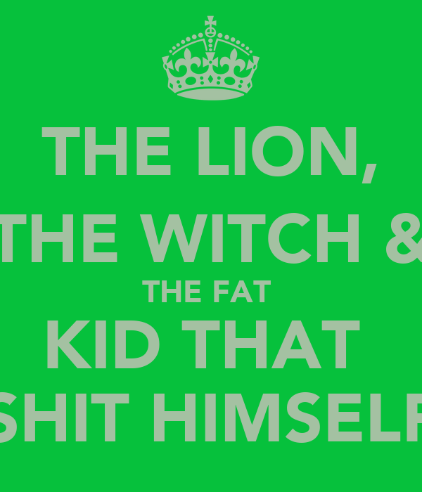 THE LION, THE WITCH & THE FAT  KID THAT  SHIT HIMSELF