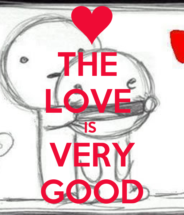 THE  LOVE  IS  VERY GOOD
