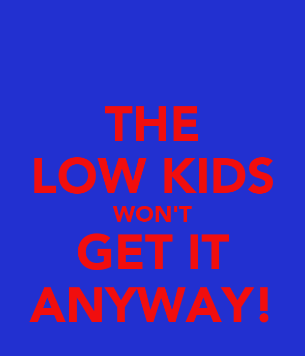THE LOW KIDS WON'T GET IT ANYWAY!
