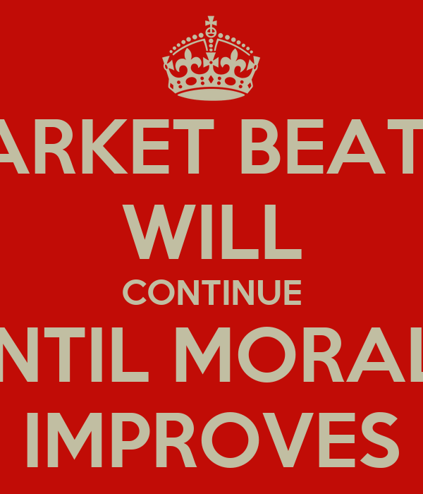 THE MARKET BEATDOWN WILL CONTINUE UNTIL MORALE IMPROVES
