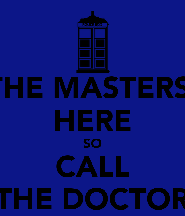 THE MASTERS' HERE SO CALL THE DOCTOR