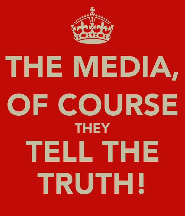 THE MEDIA, OF COURSE THEY TELL THE TRUTH!