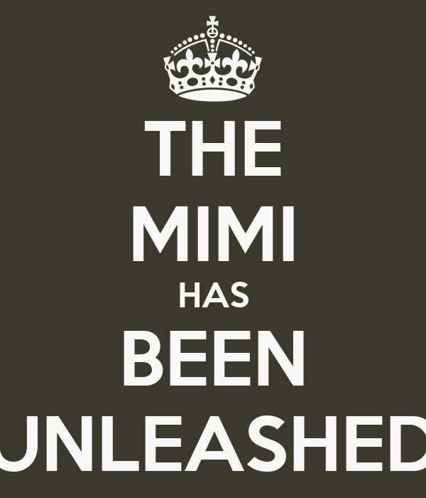THE MIMI HAS BEEN UNLEASHED