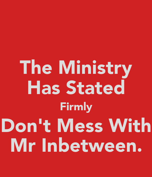 The Ministry Has Stated Firmly Don't Mess With Mr Inbetween.