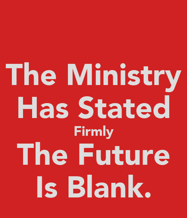 The Ministry Has Stated Firmly The Future Is Blank.