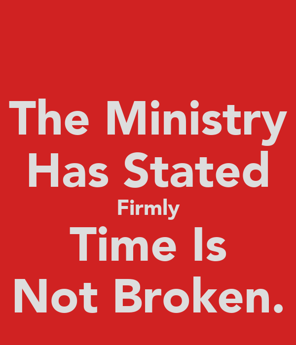 The Ministry Has Stated Firmly Time Is Not Broken.