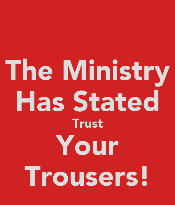 The Ministry Has Stated Trust Your Trousers!