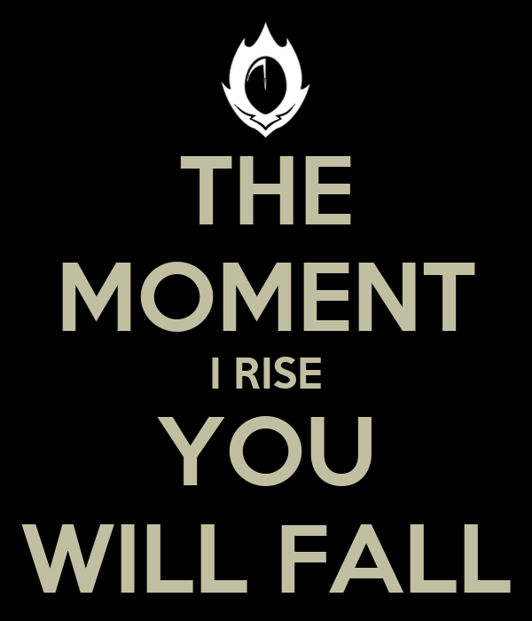THE MOMENT I RISE YOU WILL FALL