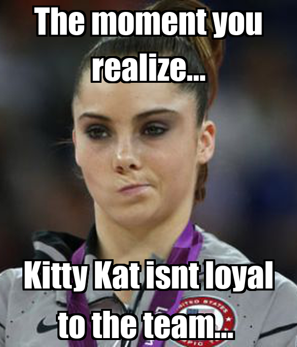 The moment you realize... Kitty Kat isnt loyal to the team...