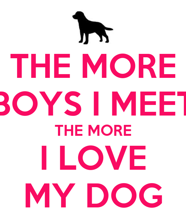 THE MORE BOYS I MEET THE MORE I LOVE MY DOG
