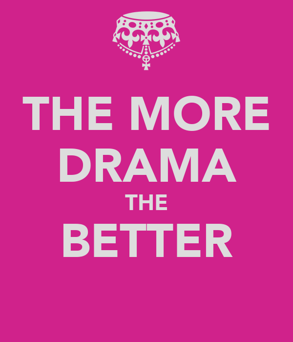 THE MORE DRAMA THE BETTER