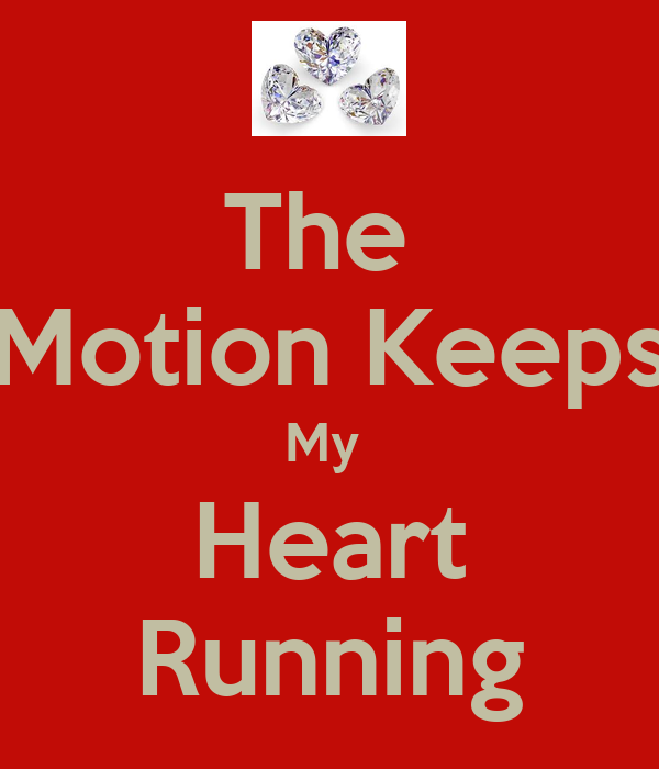 The  Motion Keeps My  Heart Running