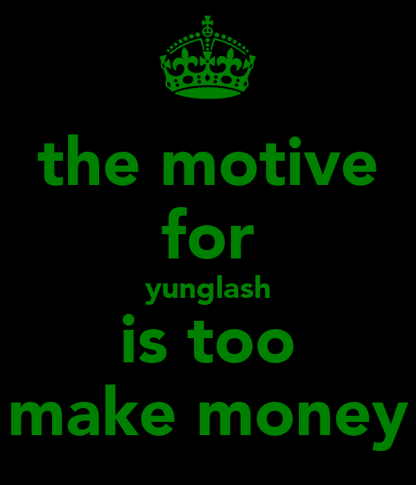 the motive for yunglash is too make money