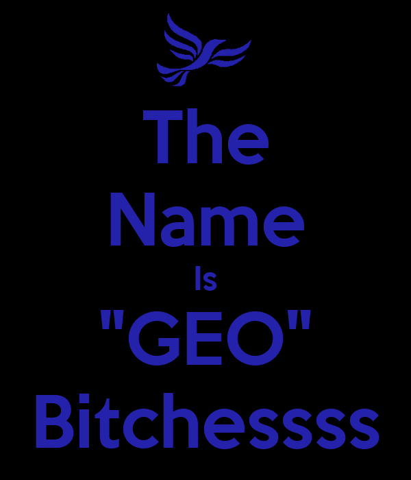 "The Name Is ""GEO"" Bitchessss"