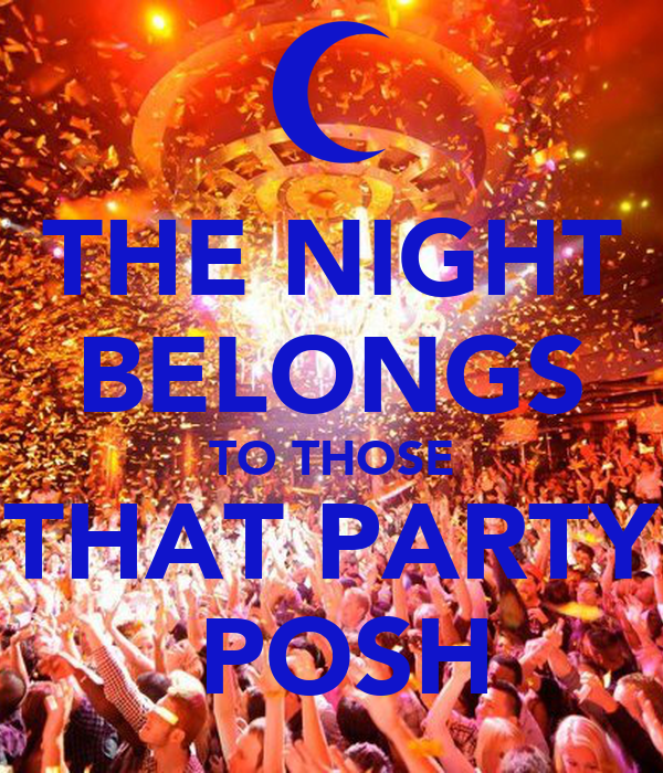 THE NIGHT BELONGS TO THOSE THAT PARTY  POSH