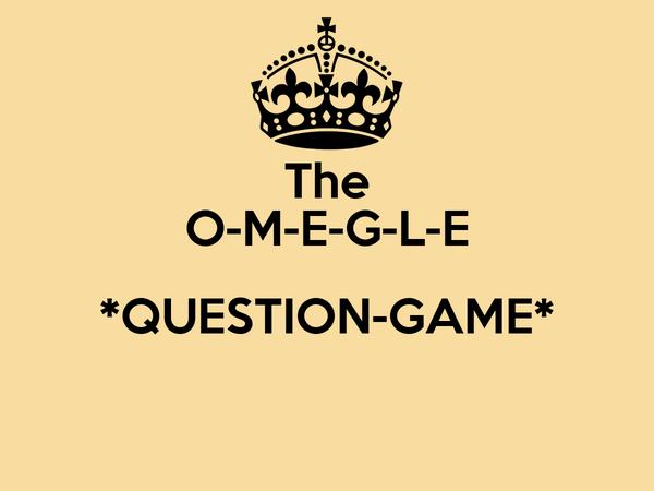 The O-M-E-G-L-E *QUESTION-GAME*