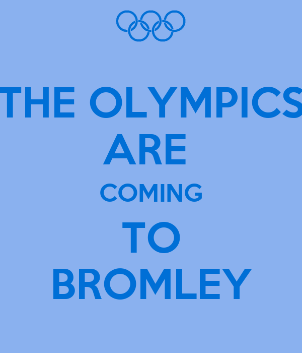 THE OLYMPICS ARE  COMING TO BROMLEY