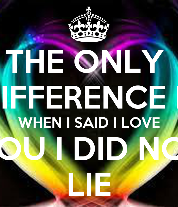 THE ONLY  DIFFERENCE IS WHEN I SAID I LOVE YOU I DID NOT LIE