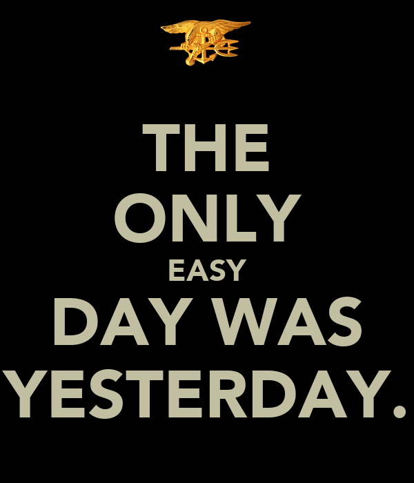 THE ONLY EASY DAY WAS YESTERDAY.