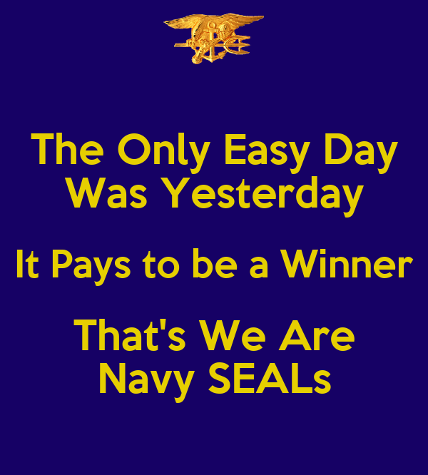 The Only Easy Day Was Yesterday It Pays to be a Winner That's We Are Navy SEALs
