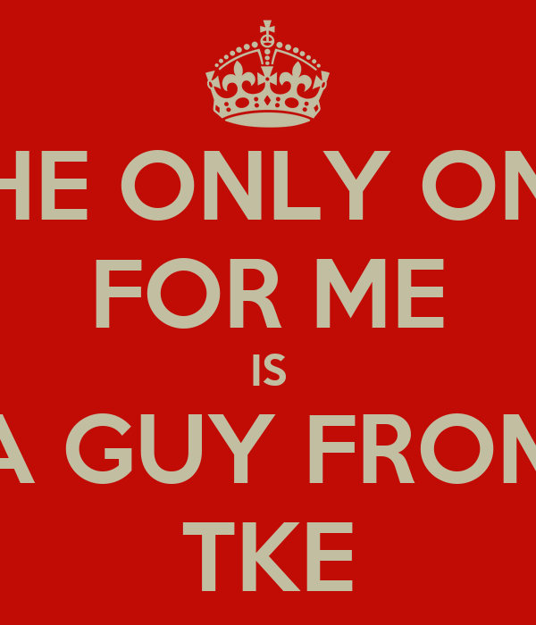 THE ONLY ONE FOR ME IS A GUY FROM TKE