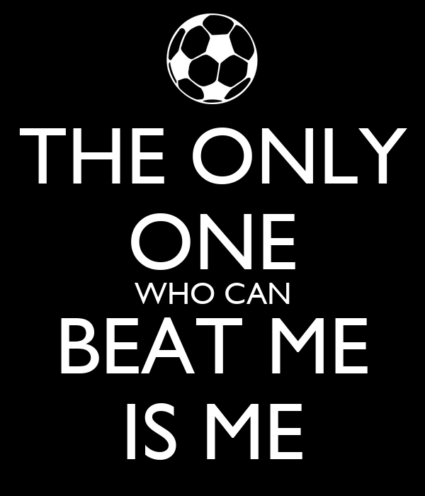 THE ONLY ONE WHO CAN BEAT ME IS ME