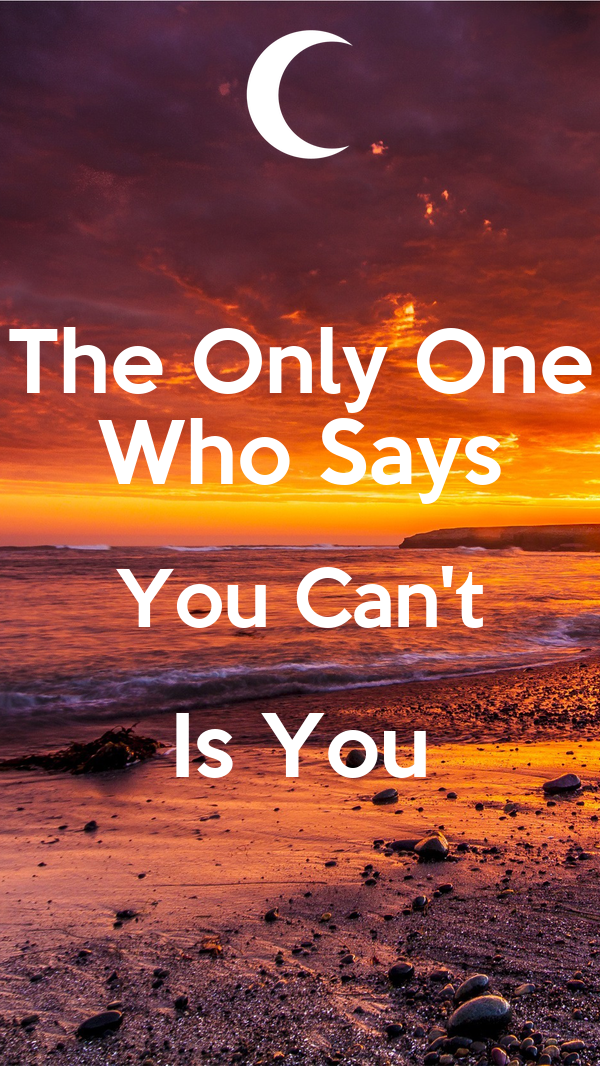 The Only One Who Says You Can't Is You
