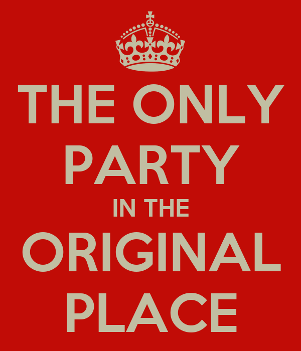 THE ONLY PARTY IN THE ORIGINAL PLACE