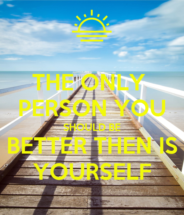 THE ONLY  PERSON YOU SHOULD BE BETTER THEN IS YOURSELF