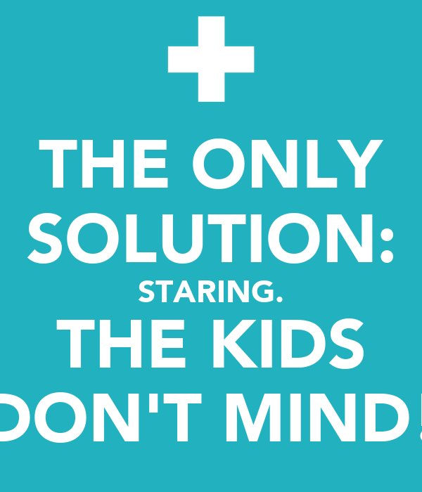 THE ONLY SOLUTION: STARING. THE KIDS DON'T MIND!