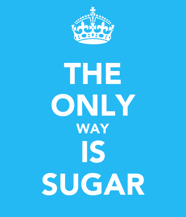 THE ONLY WAY IS SUGAR