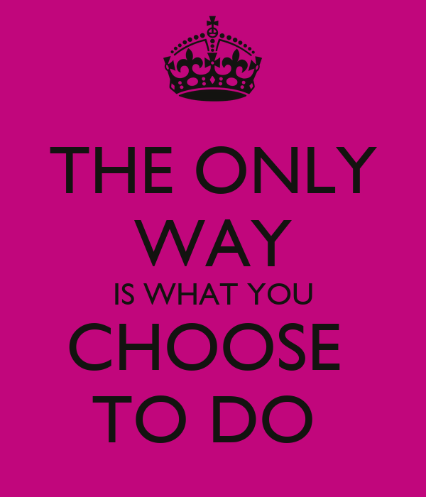 THE ONLY WAY IS WHAT YOU CHOOSE  TO DO