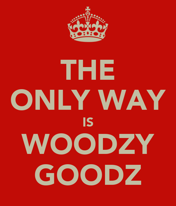 THE ONLY WAY IS WOODZY GOODZ